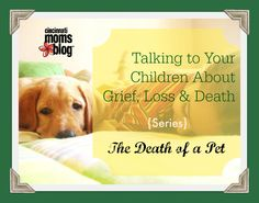 Talking to Children about Grief, Loss and Death: The Death of a Pet {Series}   Cincinnati Moms Blog