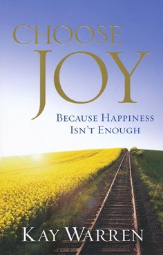 Choose Joy: Because Happiness Isn't Enough By Kay Warren