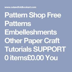 Pattern Shop Free Patterns Embelleshments Other Paper Craft Tutorials SUPPORT 0 items£0.00 You
