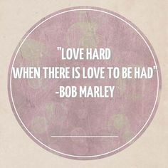 Love hard when there is love to be had. Couldn't say it better myself
