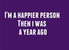 im a happier person then i was a year ago