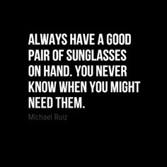 """Always have a good pair of sunglasses on hand. You never know when you might need them."" -Michael Ruiz"