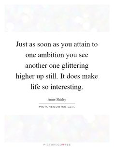 Just as soon as you attain to one ambition you see another one glittering higher up still. It does make life so interesting Picture Quote #1