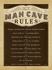 Man Cave Rules - Enter the Man Cave with reverence and respect. There is a code of ethics. A sense of law and order. All who are fortunate enough to spend time in the inner sanctum must respectfully observe the rules (or else you'll be banished to the kitchen or the sun room.