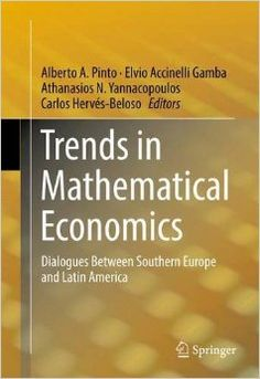 Trends in mathematical economics : dialogues between Southern Europe and Latin America / Alberto A. Pinto, Elvio Accinelli Gamba, Athanasios N. Yannacopoulos, Carlos Hervés-Beloso, editors