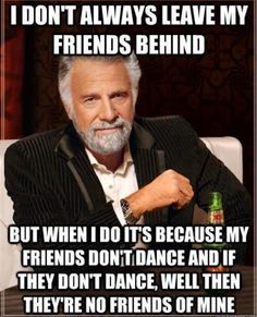 i don't always leave my friends behind..