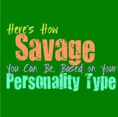 Here's How Savage You Can Be, Based on Your Personality Type Let's face it certain terms have their time to be in the spotlight, and currently the idea of calling someone savage is relatively popular. Basically it represents someone who can be vicious in their wording without even noticing or really caring all that much. …