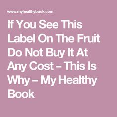 If You See This Label On The Fruit Do Not Buy It At Any Cost – This Is Why – My Healthy Book