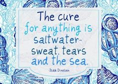 the cure for anything is saltwater, sweat, tears and the sea.
