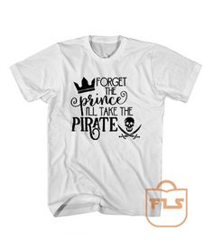 Forget The Prince i'll take the pirate Cheap Tee Shirts - Price: $14.45 - Ferolos.com  #cheapteeshirts #awesometees #cheaptees