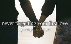 never forgetting your first love.