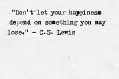 Don't let your happiness depend on something you may lose. ~C.S. Lewis