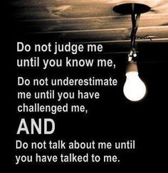 Do not judge me until you know me...