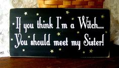 If You Think I'M A Witch Meet My Sister Funny Family Wood Sign Primitive Painted. Somfunnybandbyet true!
