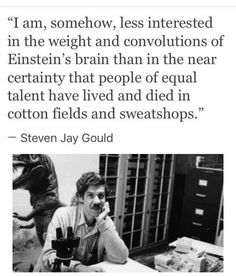 Steven Jay Gould « I am somehow, less interested by the weight and the circonvolutions of Einstein's brain than by the almost certainty that people of equal talent died in cotton fields and sweat shops Def Not, Faith In Humanity, Thought Provoking, Mantra, Inspire Me, Equality, Just In Case, Decir No, Me Quotes
