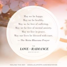 May we be happy. May we be healthy. May we be free of suffering. May we be free of mental anxiety. May we live in peace. May our lives be blessed with ease. —The Metta Bhavana Prayer The Love + Radiance Meditation experience begins Thursday, February 8th. Get all the details HERE: http://DanielleLaPorte.com/MEDITATION?utm_content=buffer6cec7&utm_medium=social&utm_source=pinterest.com&utm_campaign=buffer