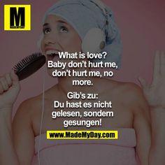 <br /> What is love? Oh Baby don`t hurt me, don`t hurt me, no more.<br /> <br /> Gib`s zu: Du hast es nicht gelesen, sondern gesungen!<br />