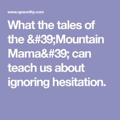 What the tales of the 'Mountain Mama' can teach us about ignoring hesitation.