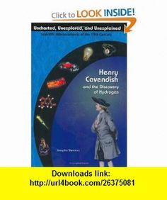 Henry Cavendish  The Discovery Of Hydrogen (Uncharted, Unexplored,  Unexplained) (Uncharted, Unexplored, and Unexplained) (9781584153689) Josepha Sherman , ISBN-10: 1584153687  , ISBN-13: 978-1584153689 ,  , tutorials , pdf , ebook , torrent , downloads , rapidshare , filesonic , hotfile , megaupload , fileserve