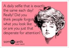 Decided to make my on ecard :) .....A daily selfie that is exactly the same each day? Really? Did you think people forgot what you look like or are you just that desperate for attention?