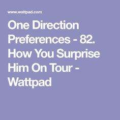One Direction Preferences - 82. How You Surprise Him On Tour - Wattpad