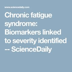 Chronic fatigue syndrome: Biomarkers linked to severity identified -- ScienceDaily