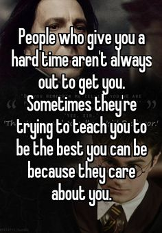 People who give you a hard time aren't always out to get you. Sometimes they're trying to teach you to be the best you can be because they care about you.