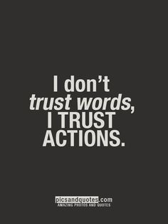 Got that right..I've been hurt way too many freaking times by putting my trust into somebody's words. Show me what you say is true, by backing it up with actions. Because if you don't, what you say won't mean anything to me.