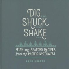 Dig, Shuck, Shake: Fish and Seafood Recipes from the Pacific Northwest