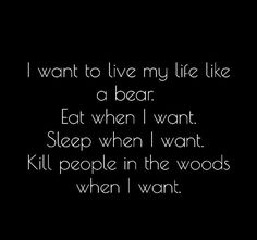 I want to live my life like a bear.  Eat when I want.  Sleep when I want.  Kill people in the woods when I want.