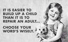 Easier to build up a child than it is to repair an adult. Choose your words wisely.