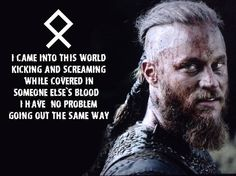 Viking Proverb: I came into this world kicking and screaming wile covered in someone else's blood. I have no problem going out the same way.