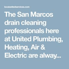 The San Marcos drain cleaning professionals here at United Plumbing, Heating, Air & Electric are always standing by to help you with all your drain needs. Our San Marcos drain cleaning experts have the experience and training required to handle any drainage problem they come across.