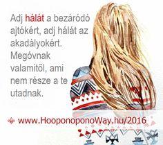 Hálát adok a mai napért. Adj hálát a bezáródó ajtókért, adj hálát az akadályokért. Megóvnak valamitől, ami nem része a te utadnak. Választhatod az ellenállást, ha még tovább akarsz edződni. Attól is erősödni fogsz. Csak lassabban... Így szeretlek, élet!  ⚜ Ho'oponoponoWay Magyarország ⚜ A naptárban ott ragyog: október 22-23. Ne szalaszd el, kérlek. Mabel Katz Budapesten. www.HooponoponoWay.hu/2016