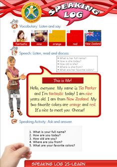 Speaking Log Only Resources for Speaking Log study. Contents-Speaking Log booklet. Contains Speech and worksheets.  Speaking Log-Speech: This is Me. Hello, everyone.  My name is Tia Parker and I'm fantastic today!  I am nine years old.  I am from New Zealand.  My two favorite colors are orange and red.  It's nice to meet you. Cheese!
