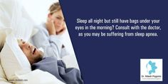 Sleep all night but still have bags under your eyes in the morning? Consult with the doctor , as you may be suffering from sleep apnea.  For More :  http://drnilesh.com/