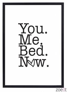 You... Me.... Bed....Now