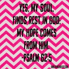 """""""Yes, my soul finds rest in God; my hope comes from Him."""" ~Psalm 62:5"""