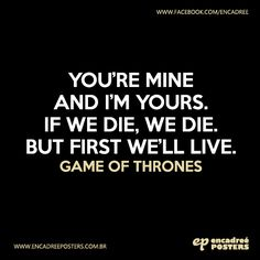 You're mine and i'm yours. If we die, we die. But first we'll live. - Game of Thrones http://www.encadreeposters.com.br/