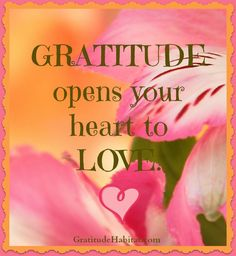 Gratitude opens your heart to love.  www.GratitudeHabitat.com #gratitude-quote #love-quote #open-heart