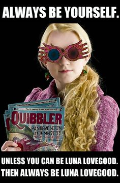 Always be yourself. Unless you can be Luna Lovegood. Then always be Luna Lovegood.