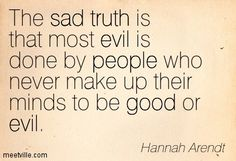 "Hannah Arendt (1906-1975), political theorist/philosopher who coined the phrase ""the banality of evil"" to describe the phenomenon of Nazi Adolf Eichmann. She raised the question of whether evil is radical or simply a function of thoughtlessness, a tendency of ordinary people to obey orders & conform to mass opinion without a critical evaluation of the consequences of their actions & inaction."