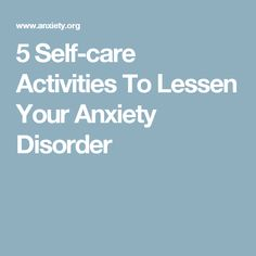 5 Self-care Activities To Lessen Your Anxiety Disorder