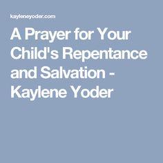 A Prayer for Your Child's Repentance and Salvation - Kaylene Yoder