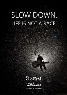 slow down, life is not a race.