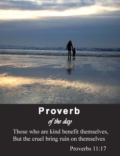 Proverbs 11:17 ~ The merciful man doeth good to his own soul: but he that is cruel troubleth his own flesh