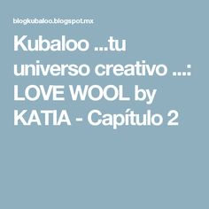 Kubaloo ...tu universo creativo ...: LOVE WOOL by KATIA - Capítulo 2