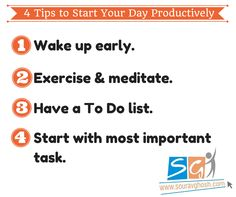 4 Tips to Start Your Day Productively:  1. Wake up early. 2. Exercise & meditate. 3. Have a To Do list. 4. Start with most important task.