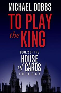 To Play the King (House of Cards Trilogy, Book 2) by Mich...