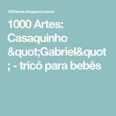 """1000 Artes: Casaquinho """"Gabriel"""" - tricô para bebês"""